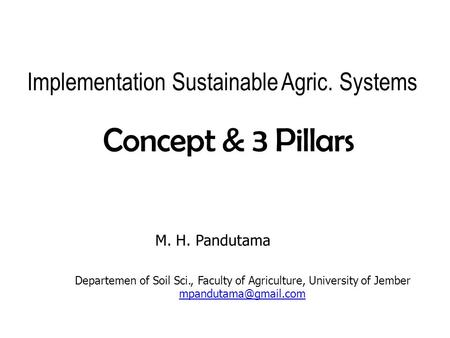 Implementation Sustainable Agric. Systems Concept& 3 Pillars M. H. Pandutama Departemen of Soil Sci., Faculty of Agriculture, University of Jember
