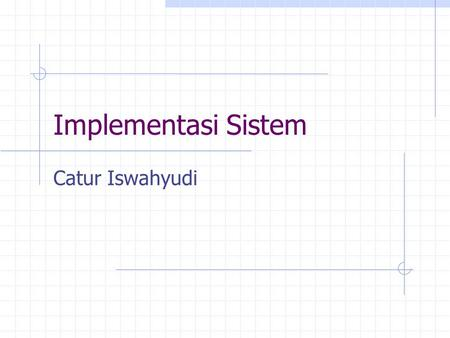 Implementasi Sistem Catur Iswahyudi. Membuat rencana implementasi Rencana Functional Test Rencana Data Conversion Rencana System Cutover Rencana Training.