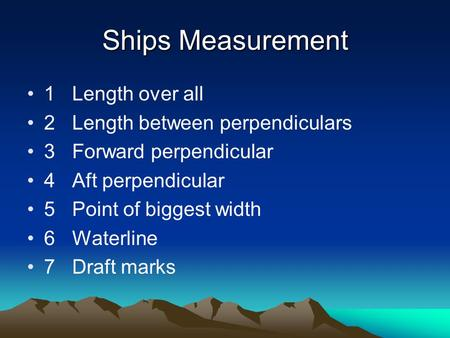 Ships Measurement 1Length over all 2Length between perpendiculars 3Forward perpendicular 4Aft perpendicular 5Point of biggest width 6Waterline 7Draft marks.