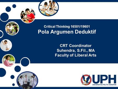 Critical Thinking 16501/19601 Pola Argumen Deduktif CRT Coordinator Suhendra, S.Fil., MA Faculty of Liberal Arts.