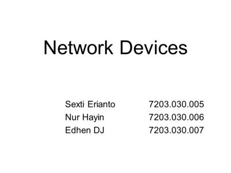 Network Devices Sexti Erianto 7203.030.005 Nur Hayin7203.030.006 Edhen DJ7203.030.007.
