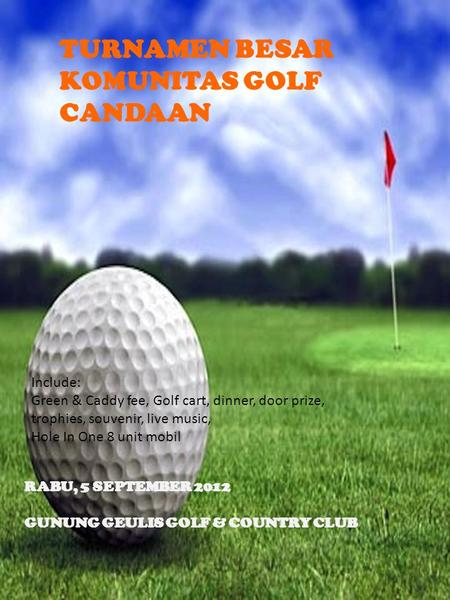 TURNAMEN BESAR KOMUNITAS GOLF CANDAAN RABU, 5 SEPTEMBER 2012 GUNUNG GEULIS GOLF & COUNTRY CLUB Include: Green & Caddy fee, Golf cart, dinner, door prize,
