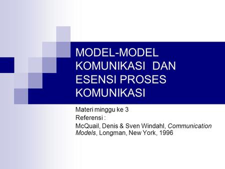 MODEL-MODEL KOMUNIKASI DAN ESENSI PROSES KOMUNIKASI Materi minggu ke 3 Referensi : McQuail, Denis & Sven Windahl, Communication Models, Longman, New York,