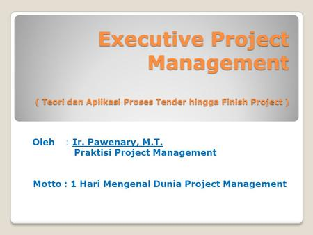 Executive Project Management ( Teori dan Aplikasi Proses Tender hingga Finish Project ) Oleh : Ir. Pawenary, M.T. Praktisi Project Management Motto : 1.