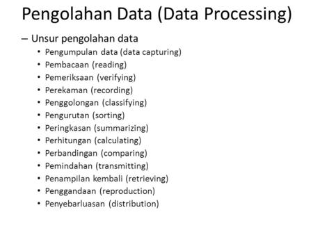 – Unsur pengolahan data Pengumpulan data (data capturing) Pembacaan (reading) Pemeriksaan (verifying) Perekaman (recording) Penggolongan (classifying)