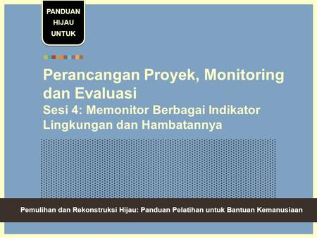 Green Recovery And Reconstruction: Training Toolkit For Humanitarian Aid Perancangan Proyek, Monitoring dan Evaluasi Sesi 4: Memonitor Berbagai Indikator.