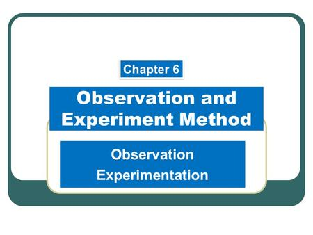 Observation and Experiment Method Observation Experimentation Chapter 6.