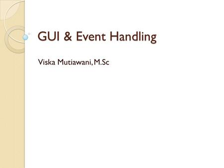 GUI & Event Handling Viska Mutiawani, M.Sc. GUI pada Java GUI (Graphical User Interface) pada Java umumnya menggunakan kelas dari package javax.swing.