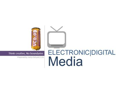 ELECTRONIC|DIGITAL Media Prepared by: Jacky Cahyadi, S.Sn. Think creative, No boundaries.