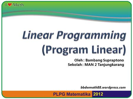 Linear Programming (Program Linear) Oleh : Bambang Supraptono