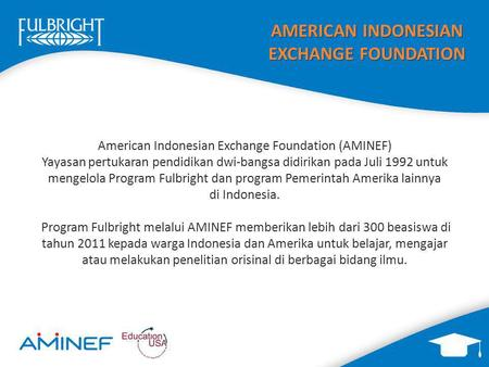 AMERICAN INDONESIAN EXCHANGE FOUNDATION American Indonesian Exchange Foundation (AMINEF) Yayasan pertukaran pendidikan dwi-bangsa didirikan pada Juli 1992.