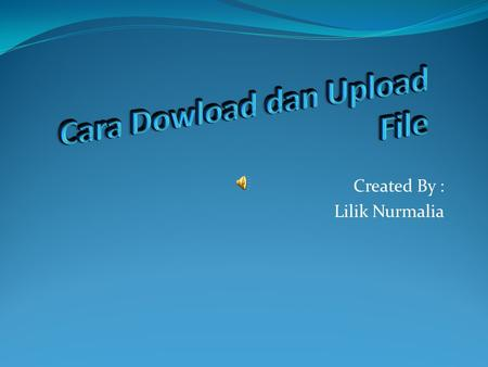 Created By : Lilik Nurmalia. Pengertian dari Download dan Upload Download : Download adalah proses pengambilan data dari internet Upload: Upload adalah.