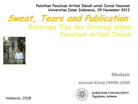 Sweat, Tears and Publication : Beberapa Tips dan Strategi dalam Penulisan Artikel Ilmiah Mudasir Jurusan Kimia FMIPA-UGM Gadjah Mada University (GMU) Yogyakarta,