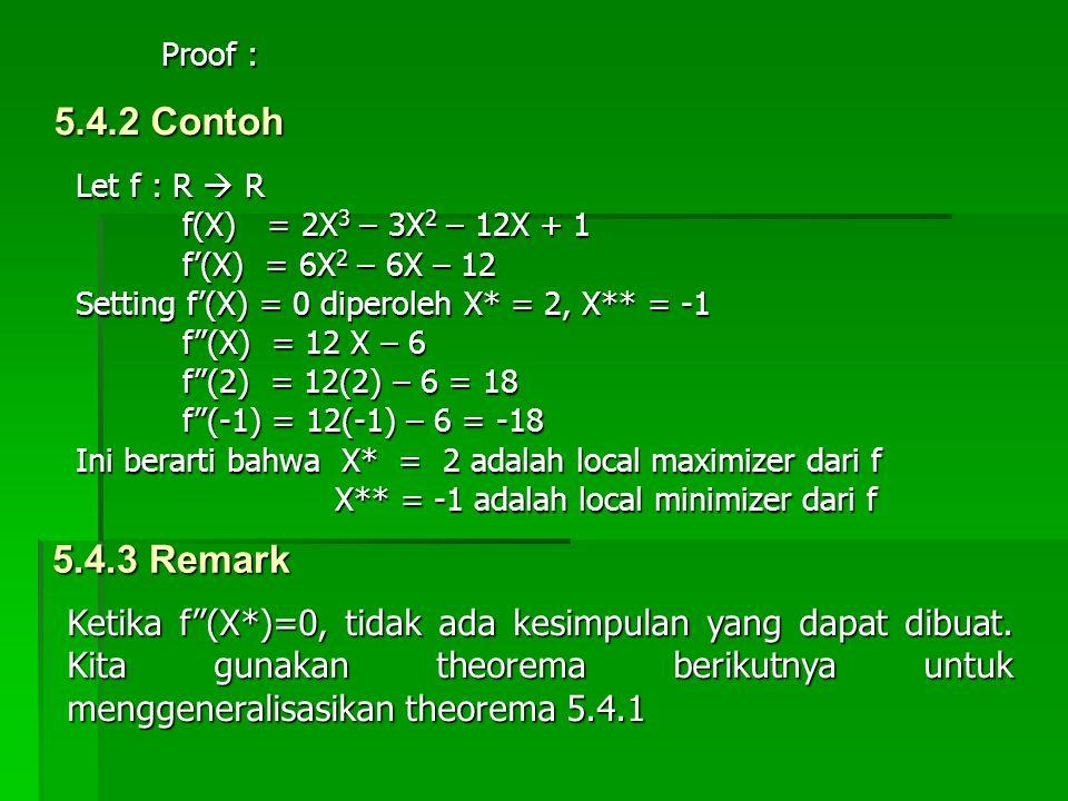 Proof : 5.4.2 Contoh. Let f : R  R. f(X) = 2X3 – 3X2 – 12X + 1. f'(X) = 6X2 – 6X – 12. Setting f'(X) = 0 diperoleh X* = 2, X** = -1.