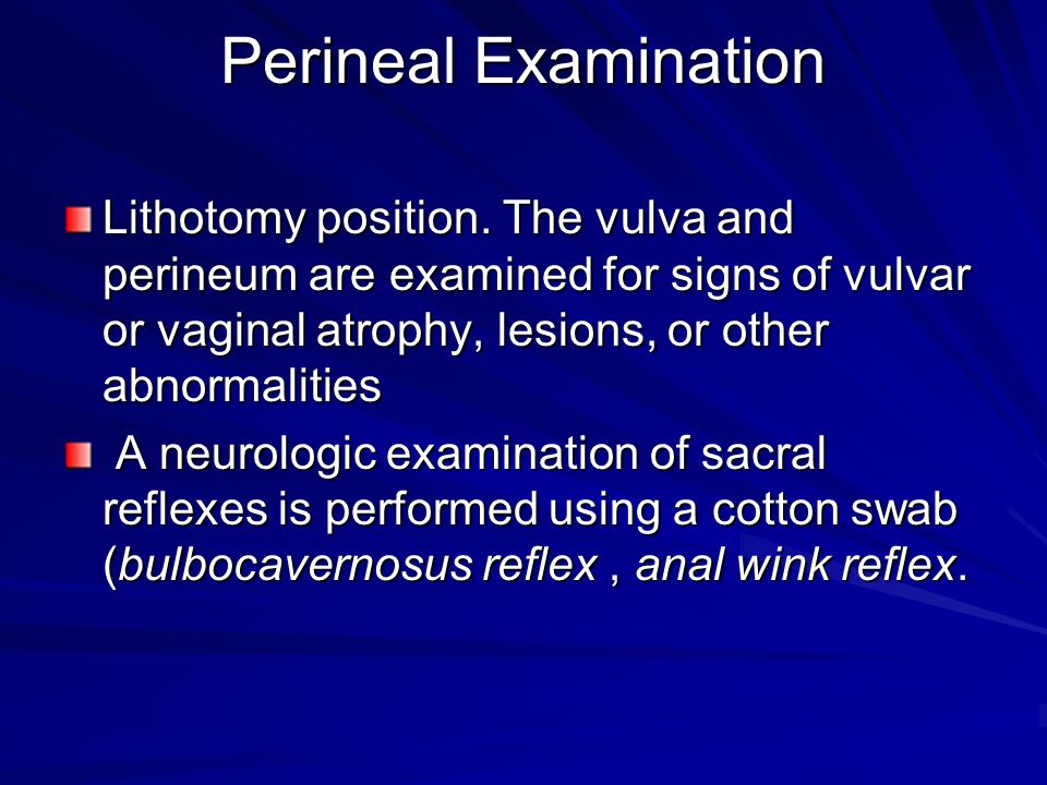 Perineal Examination Lithotomy position. The vulva and perineum are examined for signs of vulvar or vaginal atrophy, lesions, or other abnormalities.
