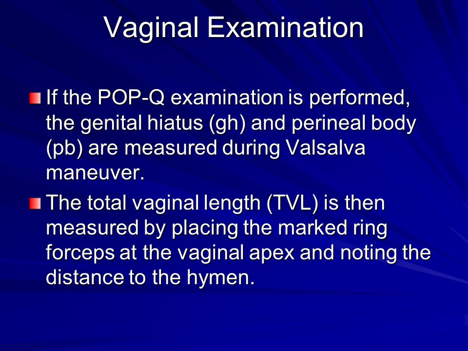 Vaginal Examination If the POP-Q examination is performed, the genital hiatus (gh) and perineal body (pb) are measured during Valsalva maneuver.