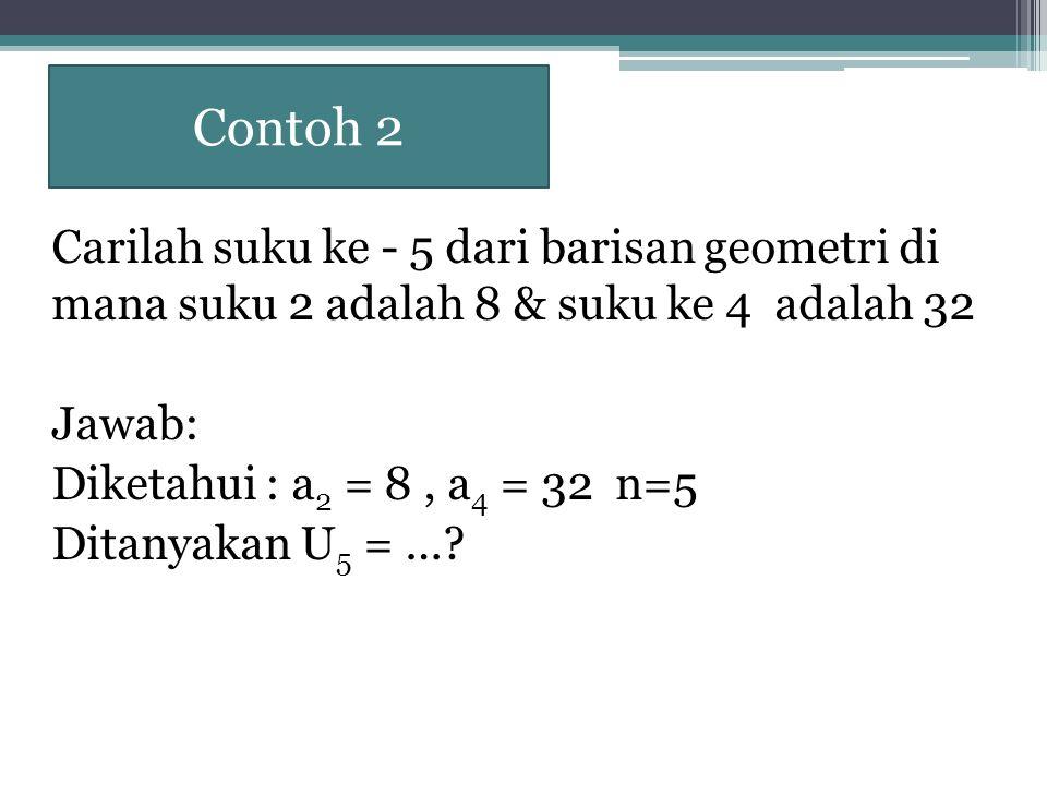 Contoh 2 Carilah suku ke - 5 dari barisan geometri di mana suku 2 adalah 8 & suku ke 4 adalah 32.