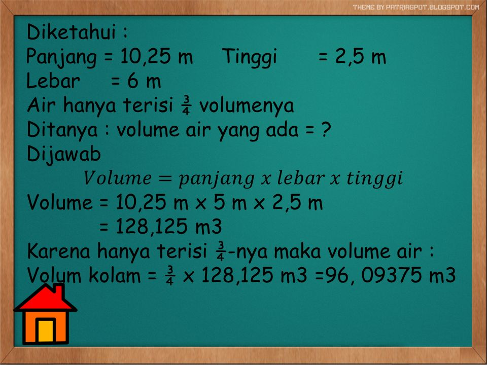 Diketahui : Panjang = 10,25 m Tinggi = 2,5 m Lebar = 6 m Air hanya terisi ¾ volumenya Ditanya : volume air yang ada = .
