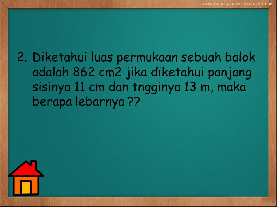 Diketahui luas permukaan sebuah balok adalah 862 cm2 jika diketahui panjang sisinya 11 cm dan tngginya 13 m, maka berapa lebarnya