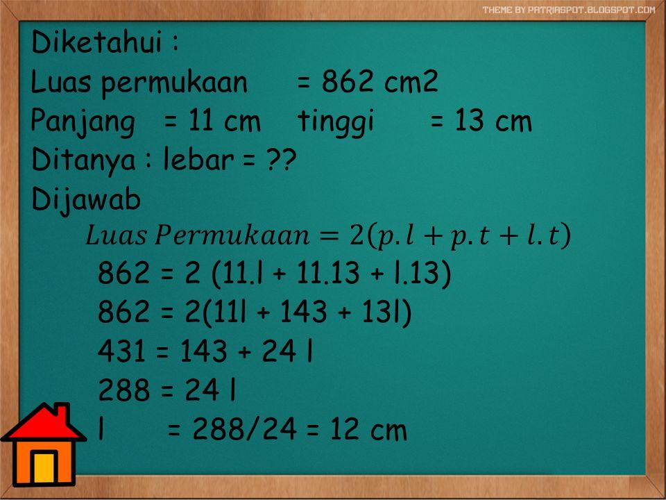 Diketahui : Luas permukaan = 862 cm2 Panjang = 11 cm tinggi = 13 cm Ditanya : lebar = .