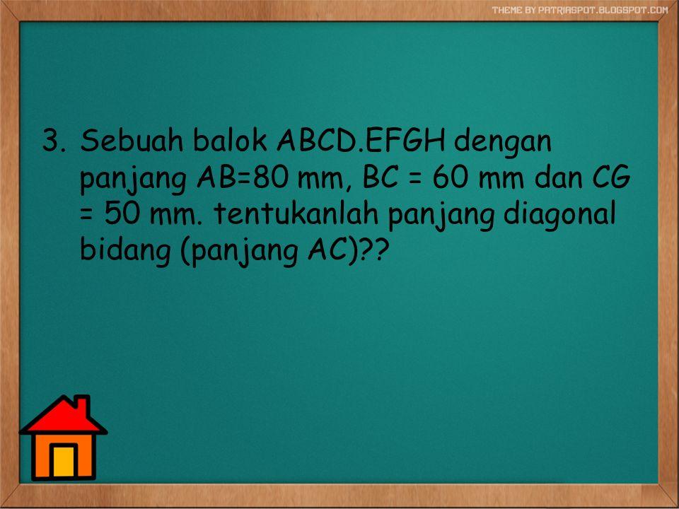 Sebuah balok ABCD.EFGH dengan panjang AB=80 mm, BC = 60 mm dan CG = 50 mm.