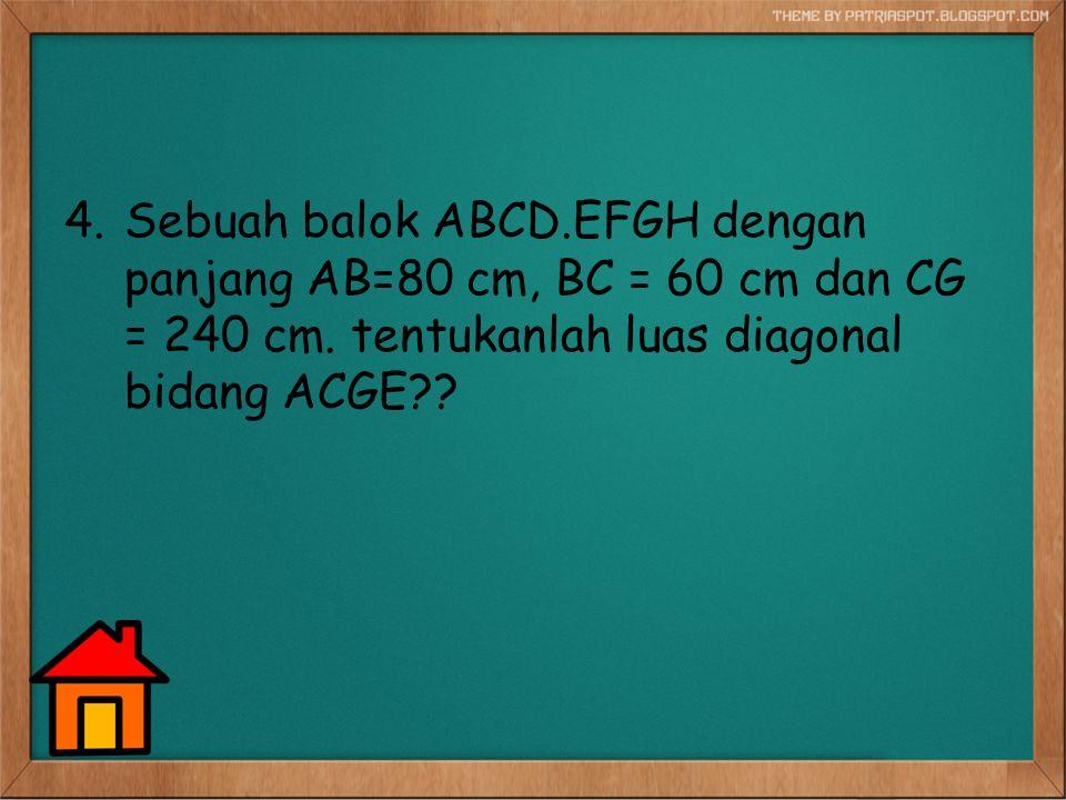 Sebuah balok ABCD.EFGH dengan panjang AB=80 cm, BC = 60 cm dan CG = 240 cm.