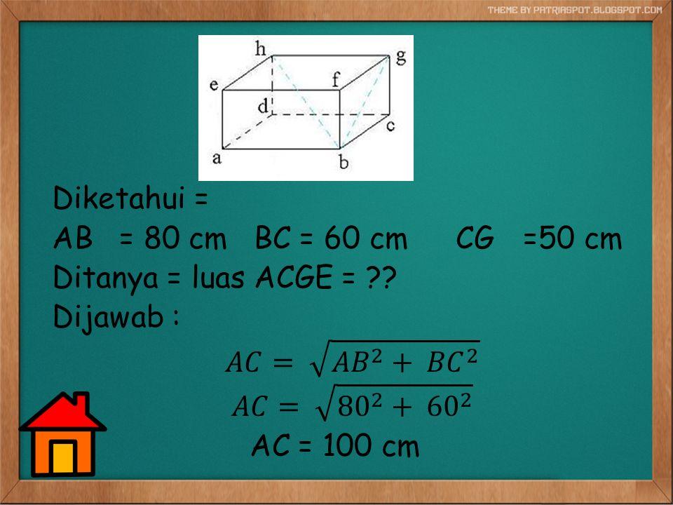 Diketahui = AB = 80 cm BC = 60 cm CG =50 cm. Ditanya = luas ACGE = Dijawab : 𝐴𝐶= 𝐴𝐵 2 + 𝐵𝐶 2.