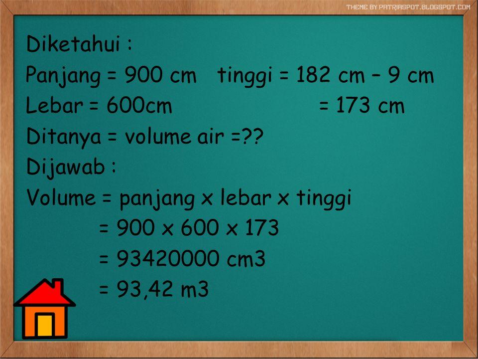 Diketahui : Panjang = 900 cm tinggi = 182 cm – 9 cm Lebar = 600cm = 173 cm Ditanya = volume air = .