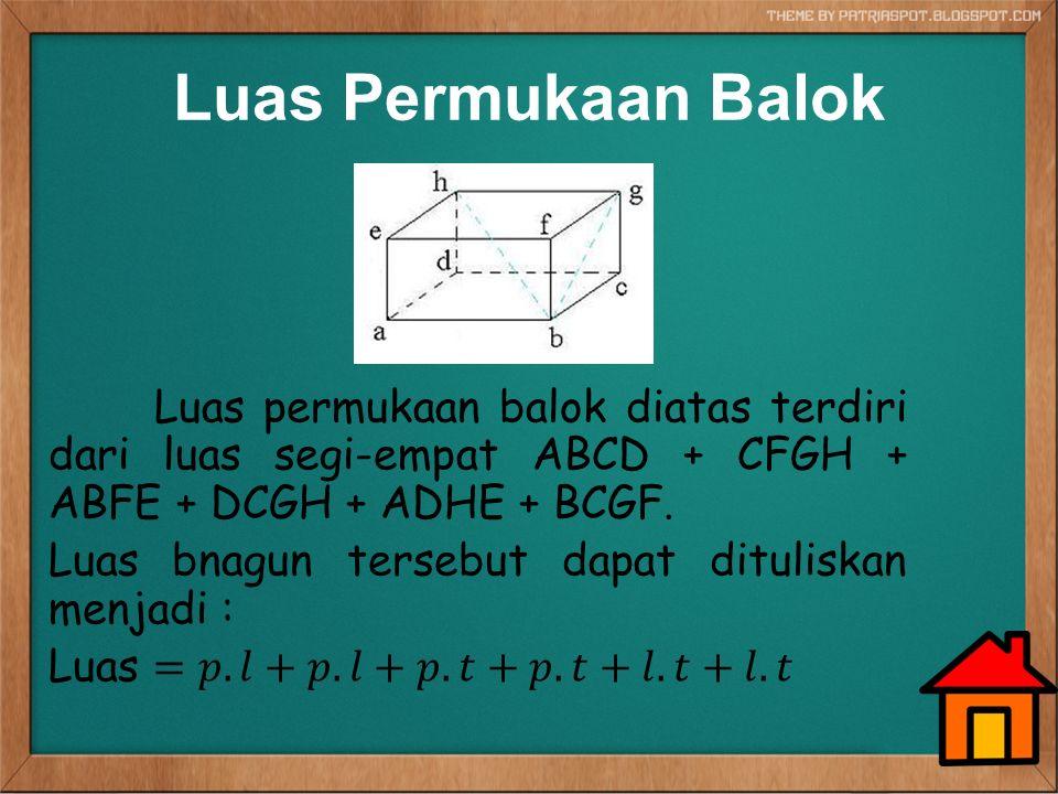 Luas Permukaan Balok Luas permukaan balok diatas terdiri dari luas segi-empat ABCD + CFGH + ABFE + DCGH + ADHE + BCGF.