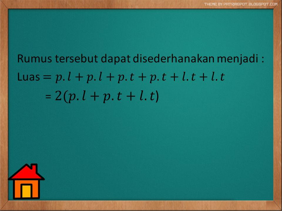 Rumus tersebut dapat disederhanakan menjadi : Luas =𝑝. 𝑙+𝑝. 𝑙+𝑝. 𝑡+𝑝