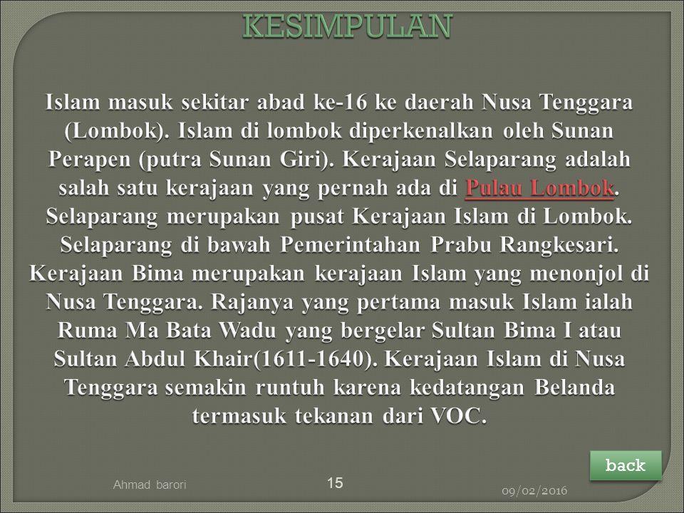 KESIMPULAN Islam masuk sekitar abad ke-16 ke daerah Nusa Tenggara (Lombok). Islam di lombok diperkenalkan oleh Sunan Perapen (putra Sunan Giri). Kerajaan Selaparang adalah salah satu kerajaan yang pernah ada di Pulau Lombok. Selaparang merupakan pusat Kerajaan Islam di Lombok. Selaparang di bawah Pemerintahan Prabu Rangkesari. Kerajaan Bima merupakan kerajaan Islam yang menonjol di Nusa Tenggara. Rajanya yang pertama masuk Islam ialah Ruma Ma Bata Wadu yang bergelar Sultan Bima I atau Sultan Abdul Khair(1611-1640). Kerajaan Islam di Nusa Tenggara semakin runtuh karena kedatangan Belanda termasuk tekanan dari VOC.