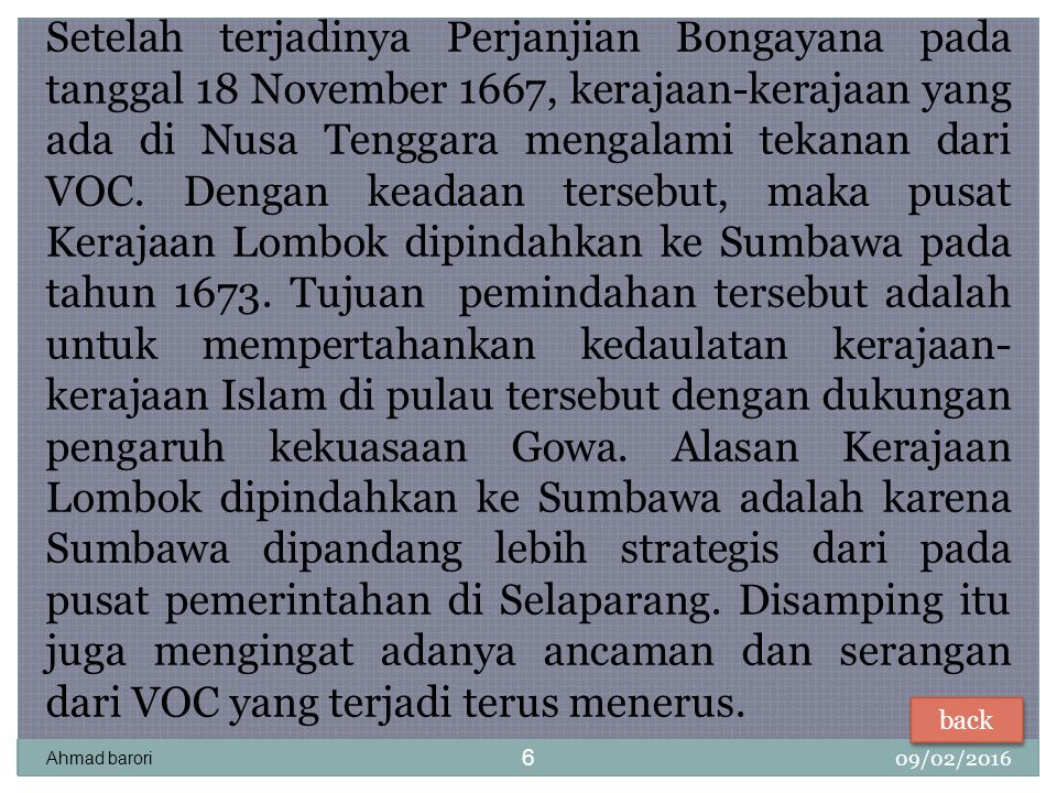 Setelah terjadinya Perjanjian Bongayana pada tanggal 18 November 1667, kerajaan-kerajaan yang ada di Nusa Tenggara mengalami tekanan dari VOC. Dengan keadaan tersebut, maka pusat Kerajaan Lombok dipindahkan ke Sumbawa pada tahun 1673. Tujuan pemindahan tersebut adalah untuk mempertahankan kedaulatan kerajaan-kerajaan Islam di pulau tersebut dengan dukungan pengaruh kekuasaan Gowa. Alasan Kerajaan Lombok dipindahkan ke Sumbawa adalah karena Sumbawa dipandang lebih strategis dari pada pusat pemerintahan di Selaparang. Disamping itu juga mengingat adanya ancaman dan serangan dari VOC yang terjadi terus menerus.