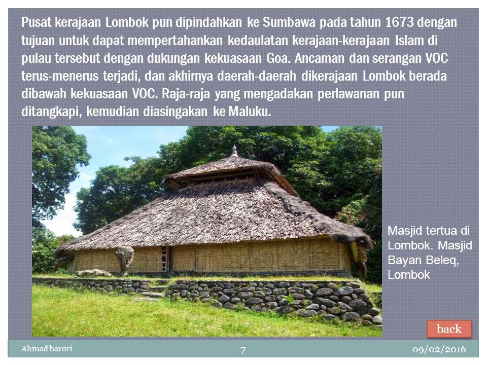 Pusat kerajaan Lombok pun dipindahkan ke Sumbawa pada tahun 1673 dengan tujuan untuk dapat mempertahankan kedaulatan kerajaan-kerajaan Islam di pulau tersebut dengan dukungan kekuasaan Goa. Ancaman dan serangan VOC terus-menerus terjadi, dan akhirnya daerah-daerah dikerajaan Lombok berada dibawah kekuasaan VOC. Raja-raja yang mengadakan perlawanan pun ditangkapi, kemudian diasingakan ke Maluku.