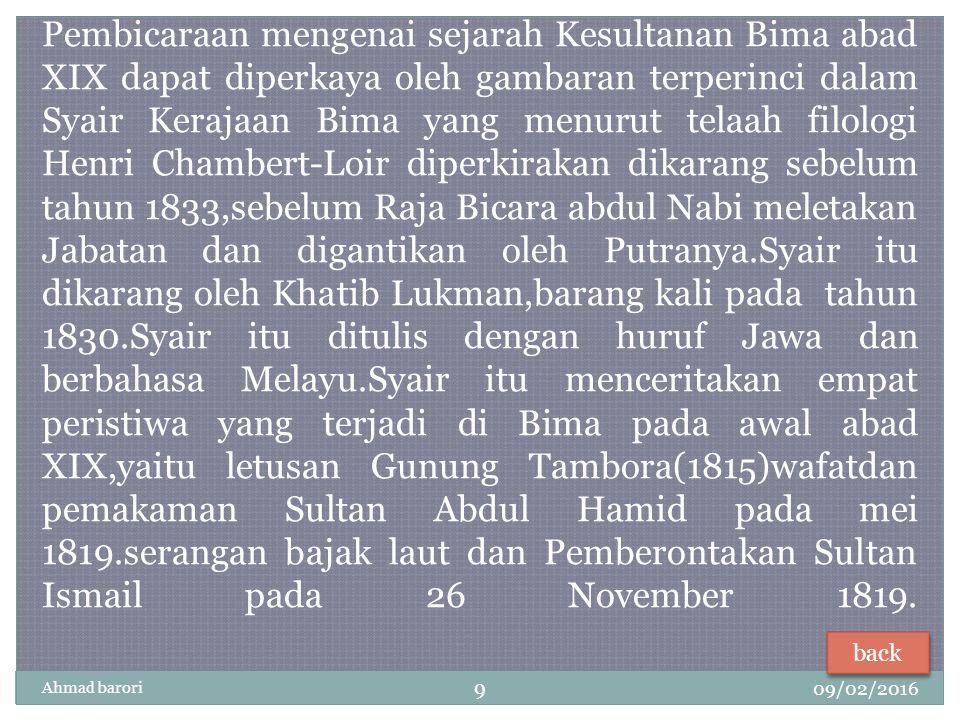 Pembicaraan mengenai sejarah Kesultanan Bima abad XIX dapat diperkaya oleh gambaran terperinci dalam Syair Kerajaan Bima yang menurut telaah filologi Henri Chambert-Loir diperkirakan dikarang sebelum tahun 1833,sebelum Raja Bicara abdul Nabi meletakan Jabatan dan digantikan oleh Putranya.Syair itu dikarang oleh Khatib Lukman,barang kali pada tahun 1830.Syair itu ditulis dengan huruf Jawa dan berbahasa Melayu.Syair itu menceritakan empat peristiwa yang terjadi di Bima pada awal abad XIX,yaitu letusan Gunung Tambora(1815)wafatdan pemakaman Sultan Abdul Hamid pada mei 1819.serangan bajak laut dan Pemberontakan Sultan Ismail pada 26 November 1819.