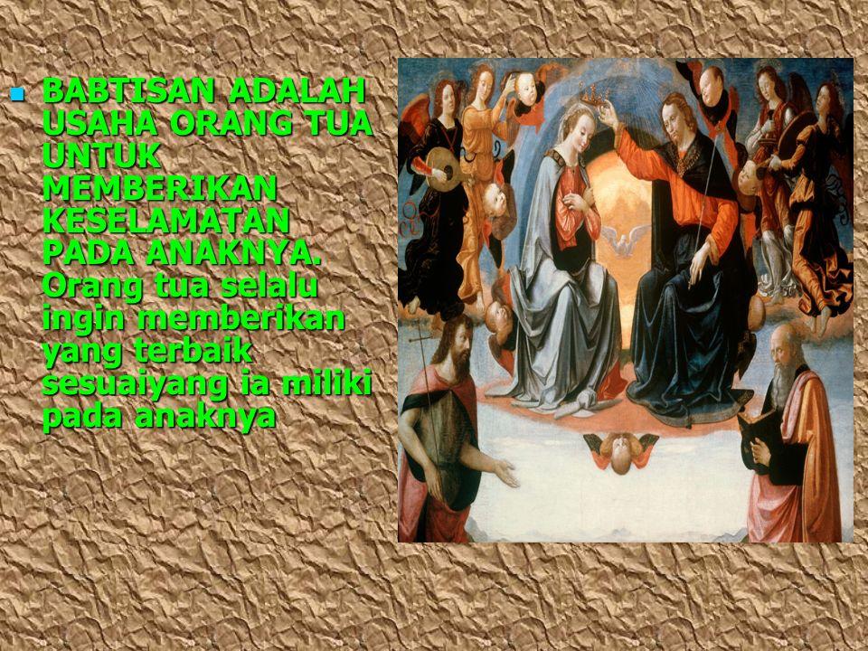 BABTISAN ADALAH USAHA ORANG TUA UNTUK MEMBERIKAN KESELAMATAN PADA ANAKNYA.