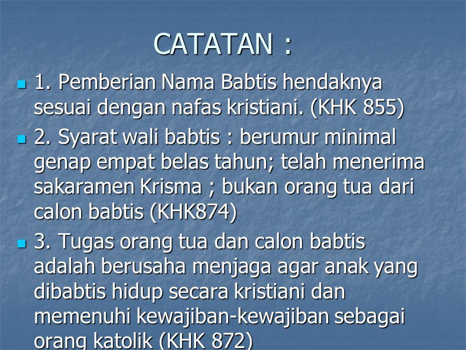 CATATAN : 1. Pemberian Nama Babtis hendaknya sesuai dengan nafas kristiani. (KHK 855)