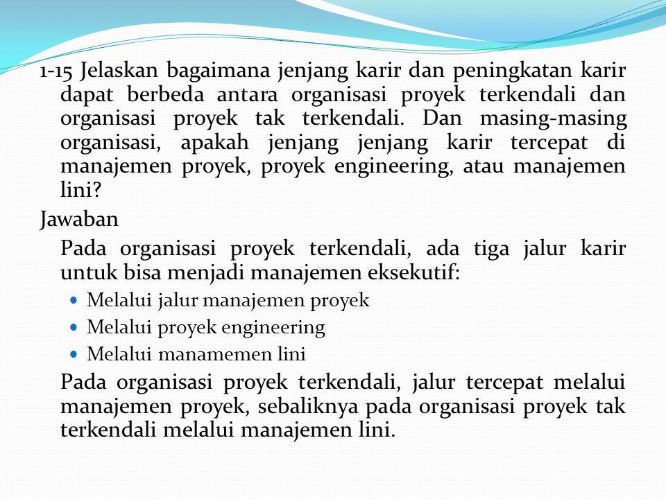 1-15 Jelaskan bagaimana jenjang karir dan peningkatan karir dapat berbeda antara organisasi proyek terkendali dan organisasi proyek tak terkendali. Dan masing-masing organisasi, apakah jenjang jenjang karir tercepat di manajemen proyek, proyek engineering, atau manajemen lini