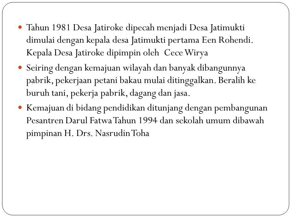 Tahun 1981 Desa Jatiroke dipecah menjadi Desa Jatimukti dimulai dengan kepala desa Jatimukti pertama Een Rohendi. Kepala Desa Jatiroke dipimpin oleh Cece Wirya
