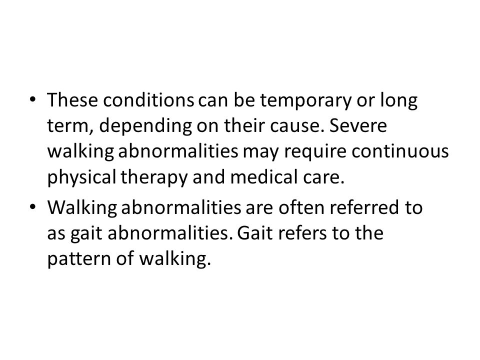 These conditions can be temporary or long term, depending on their cause. Severe walking abnormalities may require continuous physical therapy and medical care.