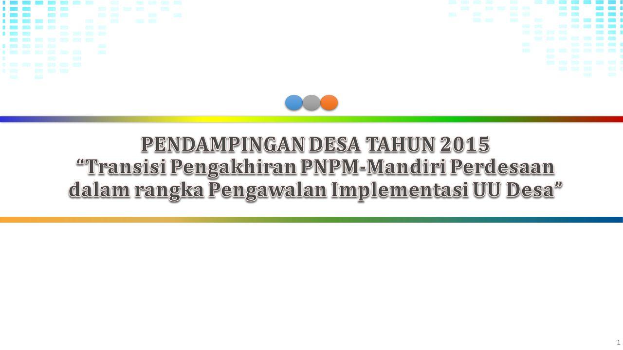PENDAMPINGAN DESA TAHUN 2015 Transisi Pengakhiran PNPM-Mandiri Perdesaan dalam rangka Pengawalan Implementasi UU Desa