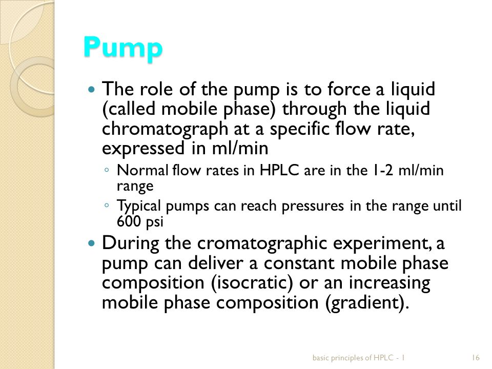 Pump The role of the pump is to force a liquid (called mobile phase) through the liquid chromatograph at a specific flow rate, expressed in ml/min.