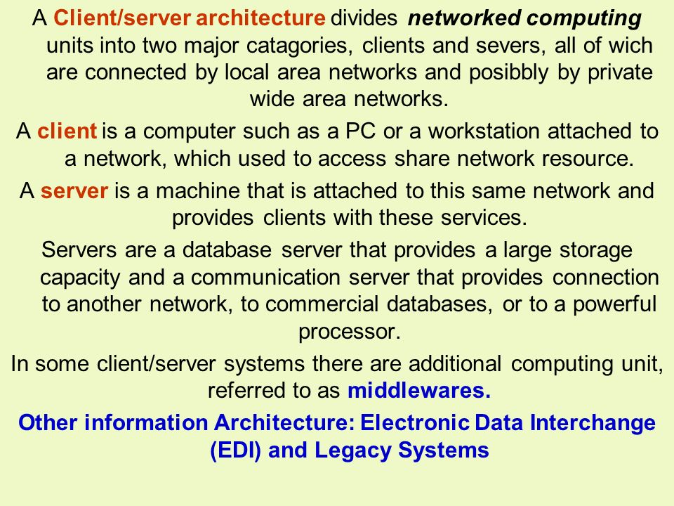A Client/server architecture divides networked computing units into two major catagories, clients and severs, all of wich are connected by local area networks and posibbly by private wide area networks.