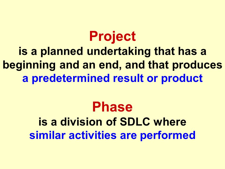 Project is a planned undertaking that has a beginning and an end, and that produces a predetermined result or product Phase is a division of SDLC where similar activities are performed