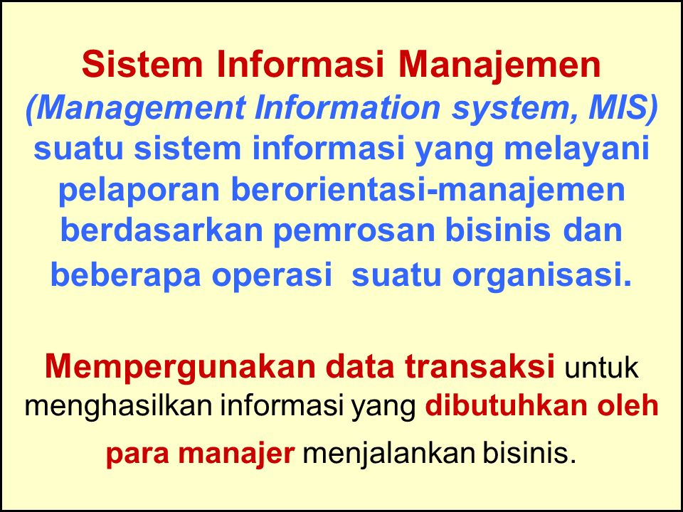 Sistem Informasi Manajemen (Management Information system, MIS) suatu sistem informasi yang melayani pelaporan berorientasi-manajemen berdasarkan pemrosan bisinis dan beberapa operasi suatu organisasi. Mempergunakan data transaksi untuk menghasilkan informasi yang dibutuhkan oleh para manajer menjalankan bisinis.