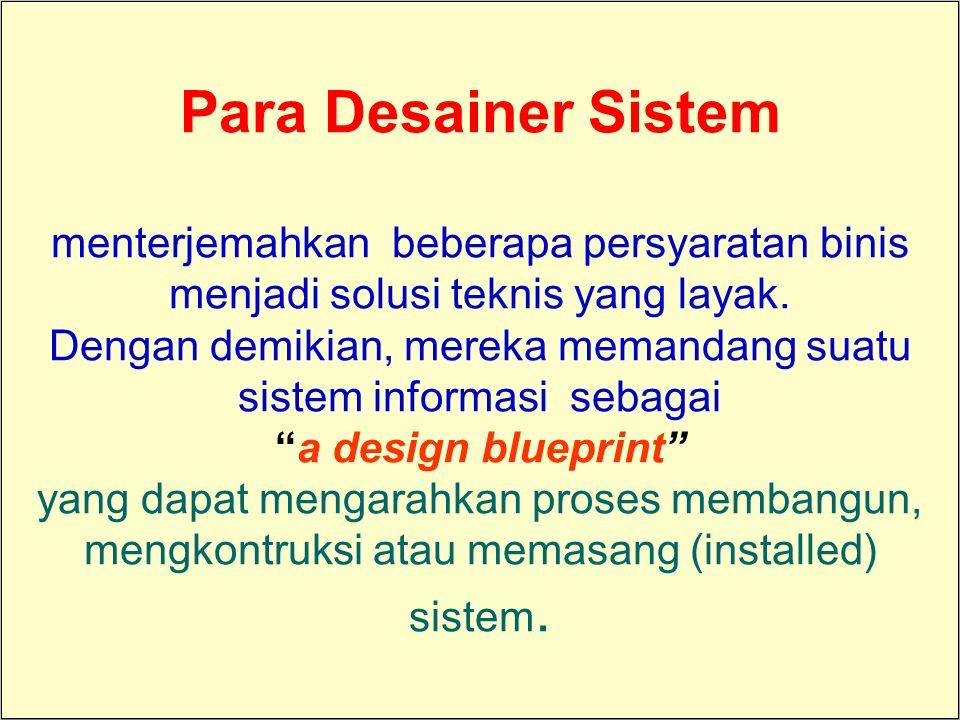 Para Desainer Sistem menterjemahkan beberapa persyaratan binis menjadi solusi teknis yang layak. Dengan demikian, mereka memandang suatu sistem informasi sebagai a design blueprint yang dapat mengarahkan proses membangun, mengkontruksi atau memasang (installed) sistem.