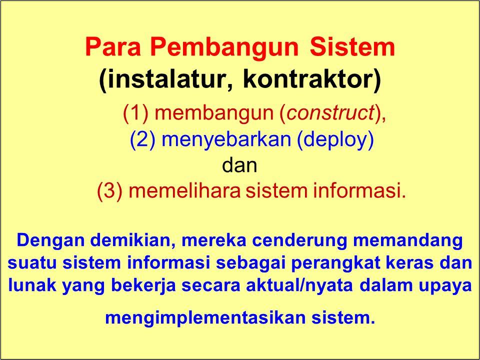 Para Pembangun Sistem (instalatur, kontraktor) (1) membangun (construct), (2) menyebarkan (deploy) dan (3) memelihara sistem informasi. Dengan demikian, mereka cenderung memandang suatu sistem informasi sebagai perangkat keras dan lunak yang bekerja secara aktual/nyata dalam upaya mengimplementasikan sistem.