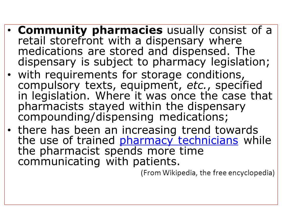 Community pharmacies usually consist of a retail storefront with a dispensary where medications are stored and dispensed. The dispensary is subject to pharmacy legislation;
