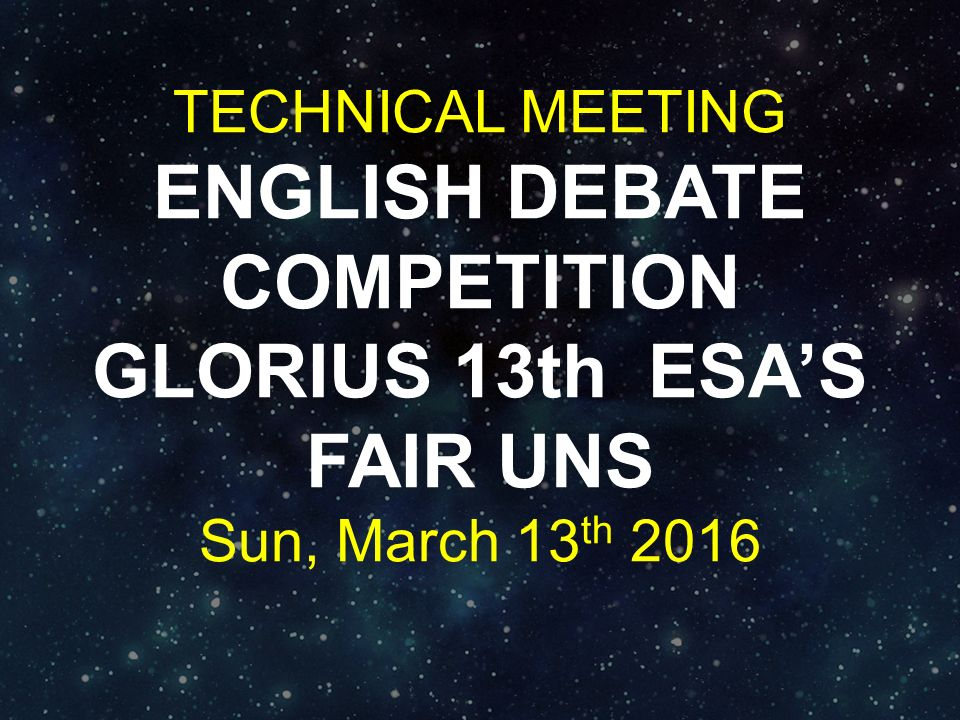 TECHNICAL MEETING ENGLISH DEBATE COMPETITION GLORIUS 13th ESA'S FAIR UNS Sun, March 13th 2016