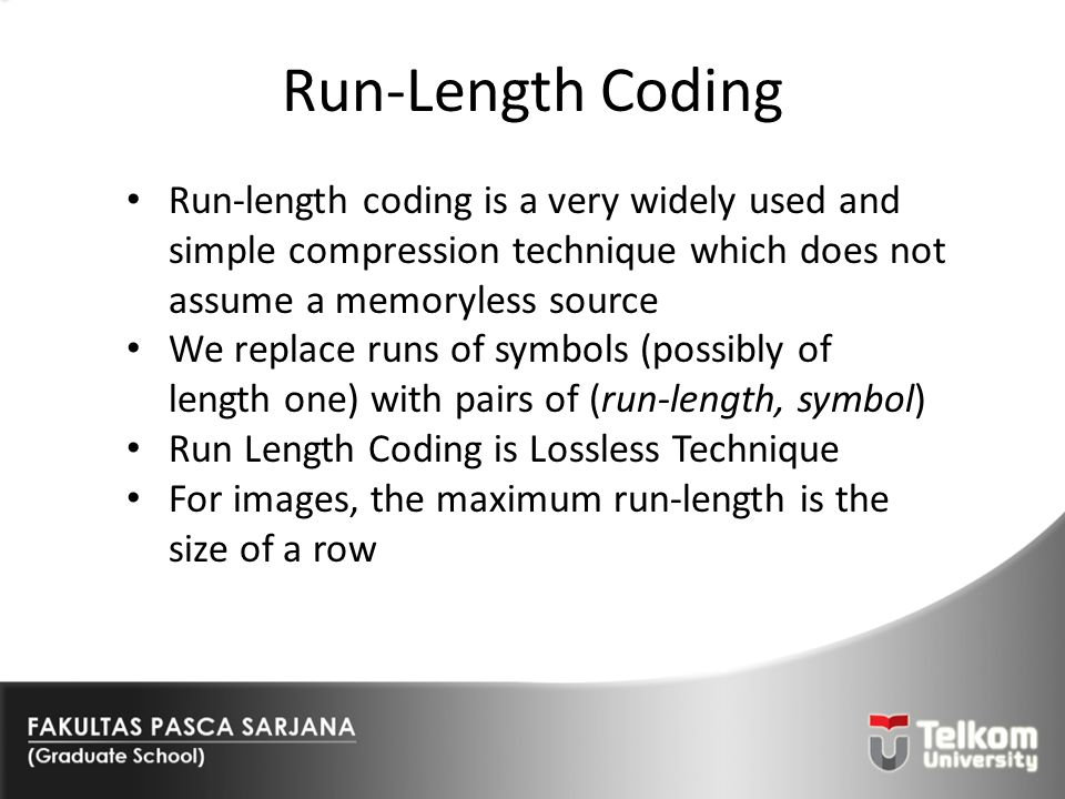 Run-Length Coding Run-length coding is a very widely used and simple compression technique which does not assume a memoryless source.