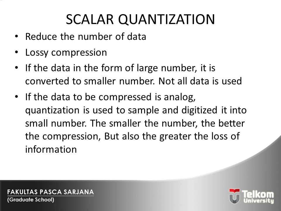 SCALAR QUANTIZATION Reduce the number of data Lossy compression